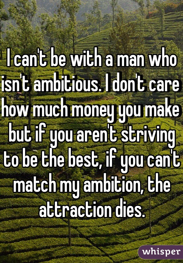I can't be with a man who isn't ambitious. I don't care how much money you make but if you aren't striving to be the best, if you can't match my ambition, the attraction dies.