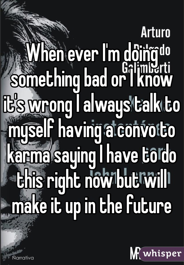 When ever I'm doing something bad or I know it's wrong I always talk to myself having a convo to karma saying I have to do this right now but will make it up in the future