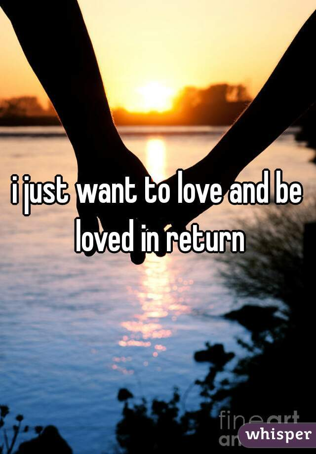i just want to love and be loved in return