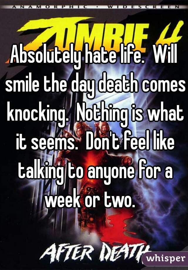 Absolutely hate life.  Will smile the day death comes knocking.  Nothing is what it seems.  Don't feel like talking to anyone for a week or two.