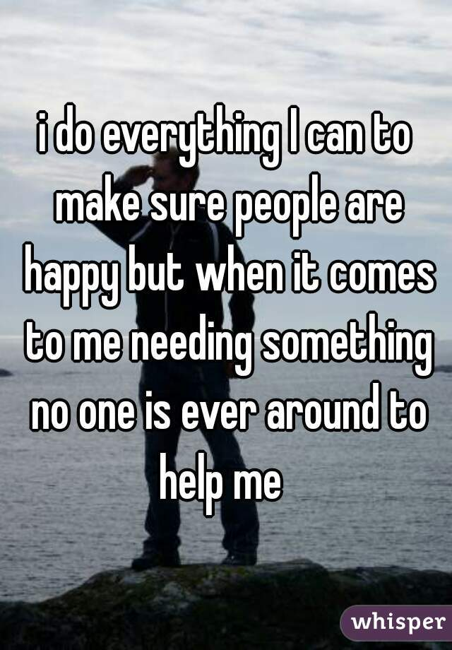 i do everything I can to make sure people are happy but when it comes to me needing something no one is ever around to help me