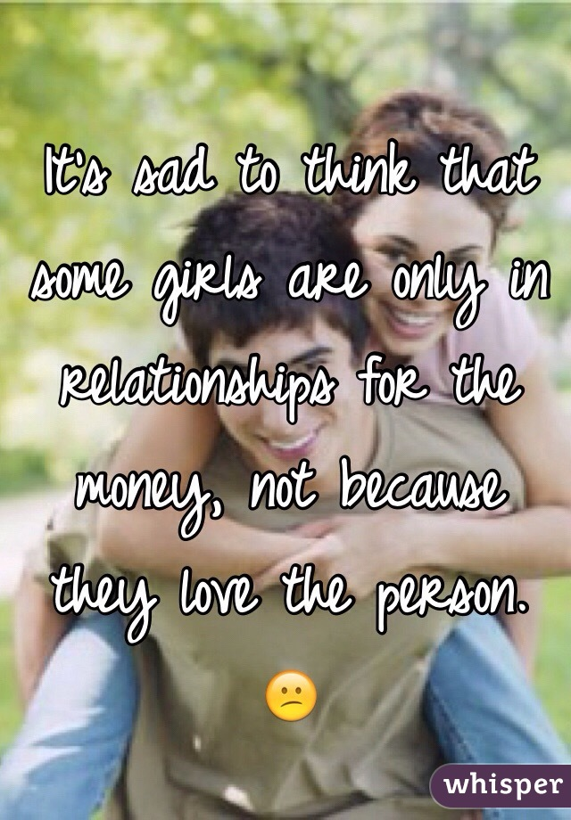 It's sad to think that some girls are only in relationships for the money, not because they love the person. 😕