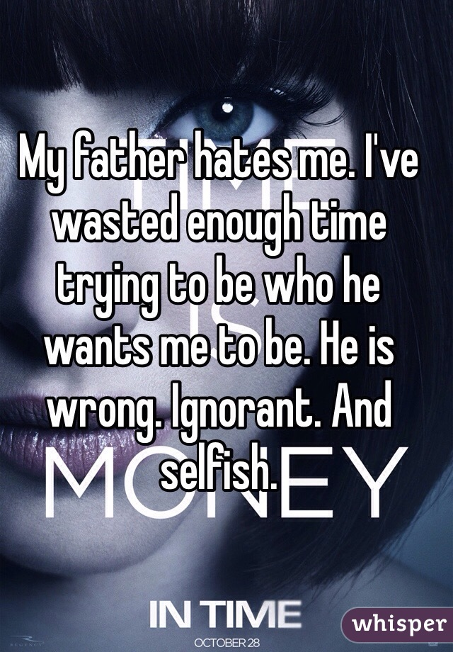My father hates me. I've wasted enough time trying to be who he wants me to be. He is wrong. Ignorant. And selfish.