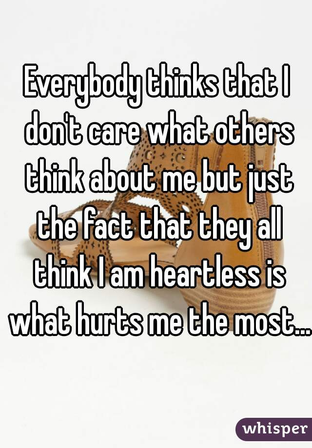 Everybody thinks that I don't care what others think about me but just the fact that they all think I am heartless is what hurts me the most...