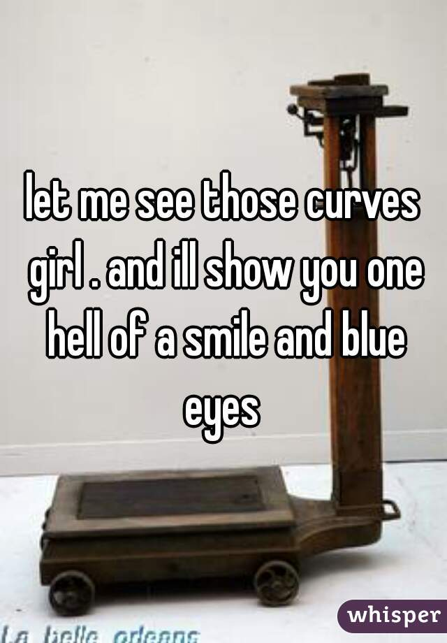 let me see those curves girl . and ill show you one hell of a smile and blue eyes