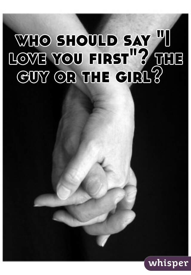 """who should say """"I love you first""""? the guy or the girl?"""