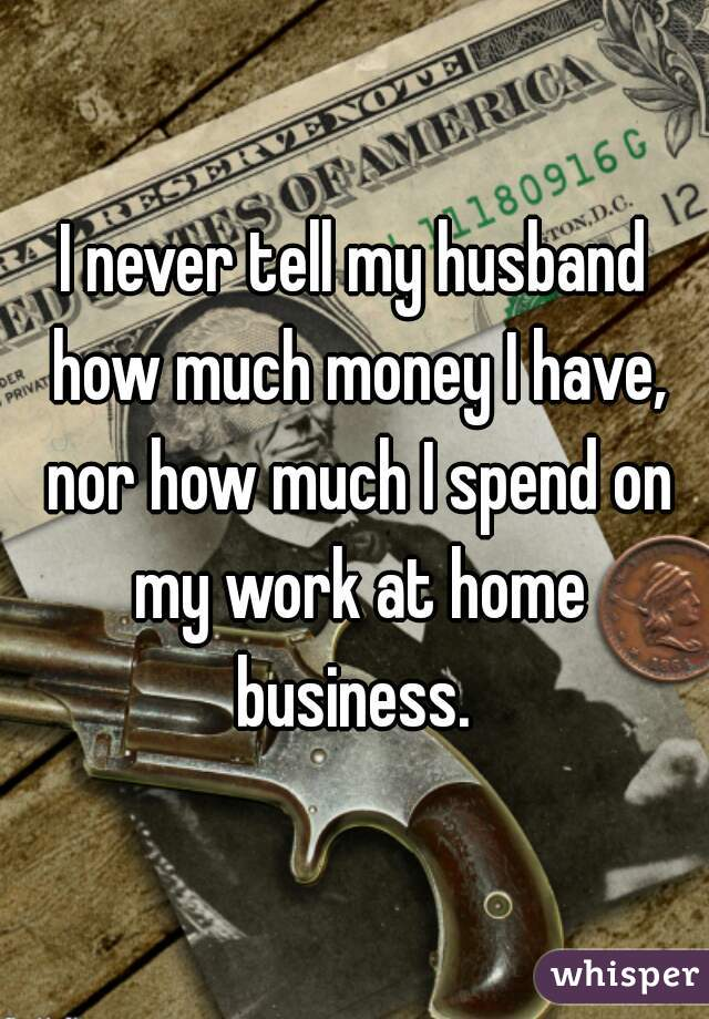 I never tell my husband how much money I have, nor how much I spend on my work at home business.