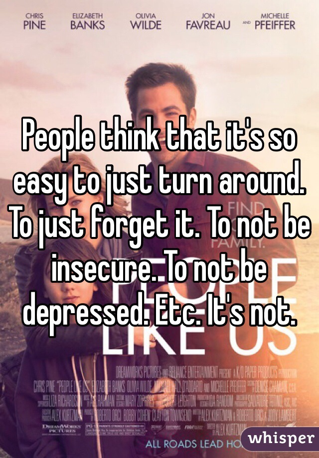 People think that it's so easy to just turn around. To just forget it. To not be insecure. To not be depressed. Etc. It's not.