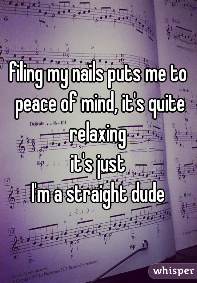 filing my nails puts me to peace of mind, it's quite relaxing  it's just  I'm a straight dude