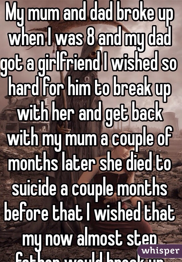 My mum and dad broke up when I was 8 and my dad got a girlfriend I wished so hard for him to break up with her and get back with my mum a couple of months later she died to suicide a couple months before that I wished that my now almost step father would break up with my mum I've been scared all this time