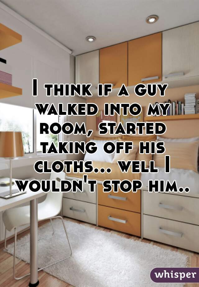 I think if a guy walked into my room, started taking off his cloths... well I wouldn't stop him..