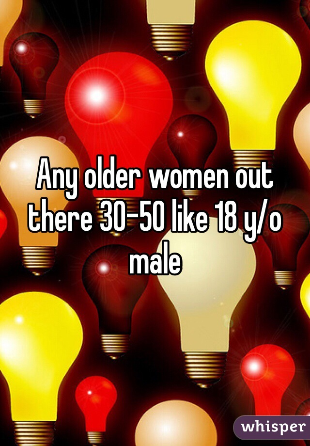 Any older women out there 30-50 like 18 y/o male