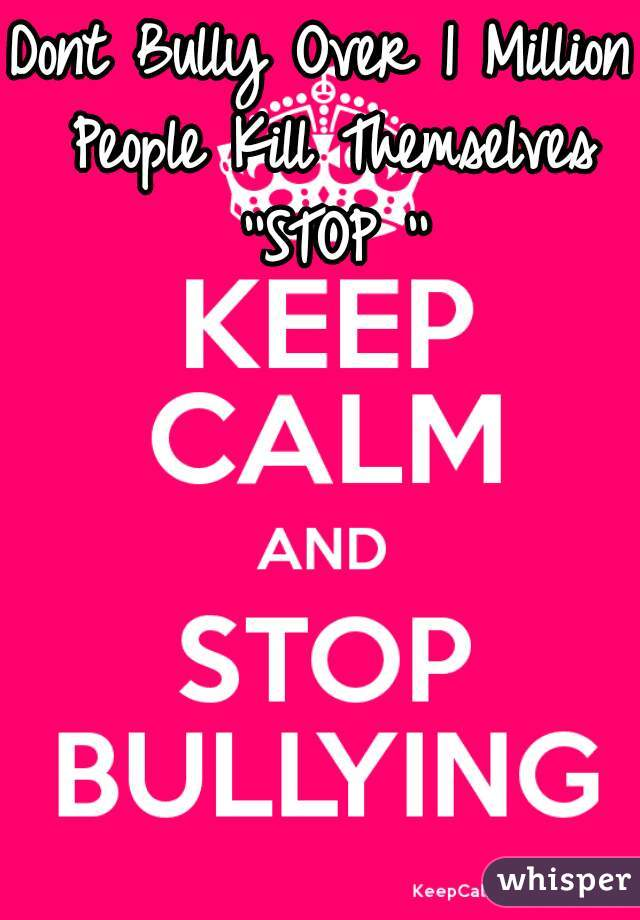 Dont Bully Over 1 Million People Kill Themselves ''STOP ''