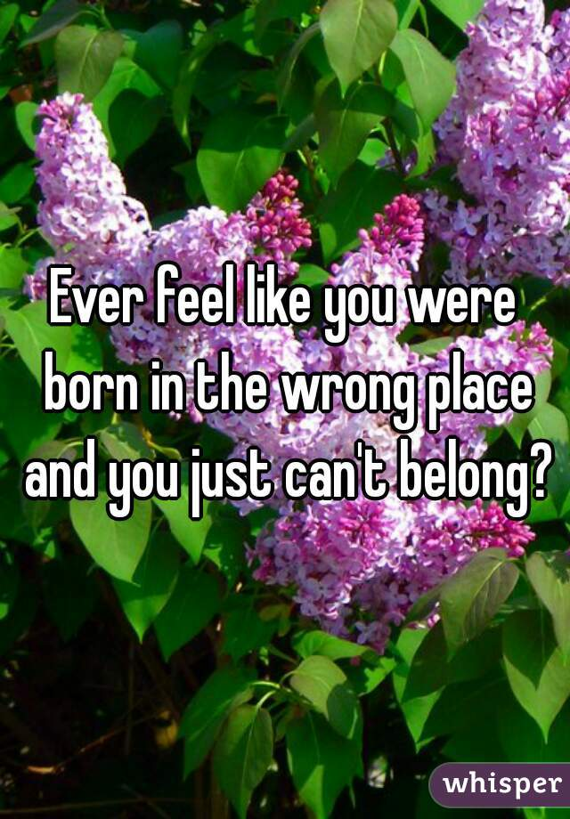 Ever feel like you were born in the wrong place and you just can't belong?