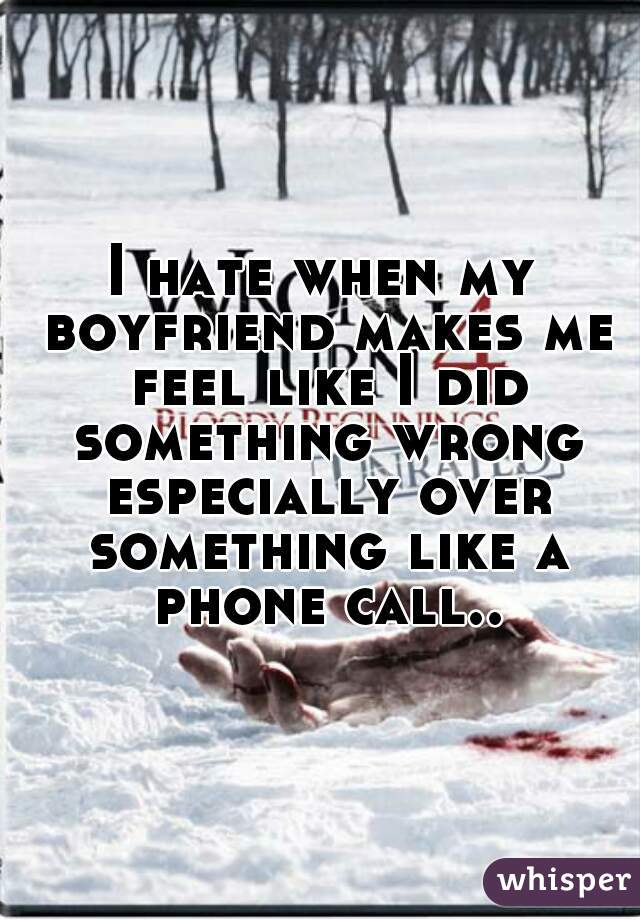 I hate when my boyfriend makes me feel like I did something wrong especially over something like a phone call..