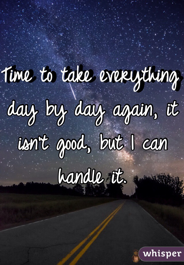 Time to take everything day by day again, it isn't good, but I can handle it.
