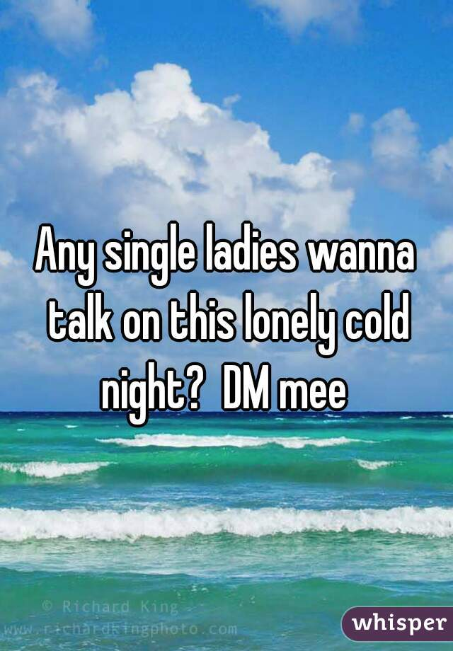 Any single ladies wanna talk on this lonely cold night?  DM mee