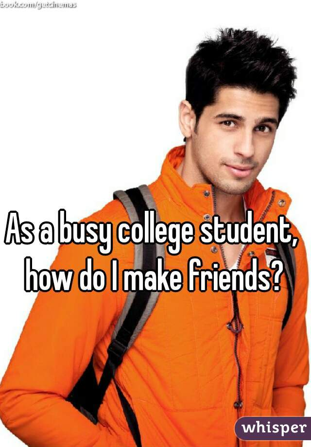 As a busy college student,  how do I make friends?