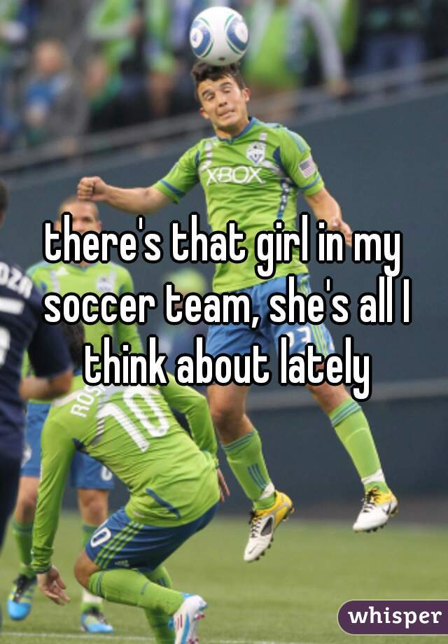 there's that girl in my soccer team, she's all I think about lately