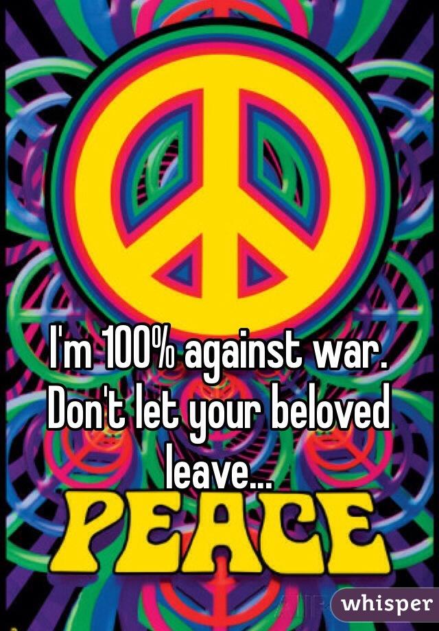 I'm 100% against war. Don't let your beloved leave...