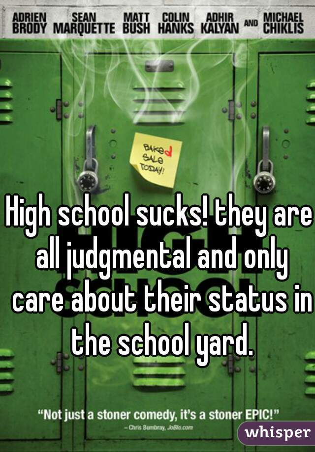 High school sucks! they are all judgmental and only care about their status in the school yard.