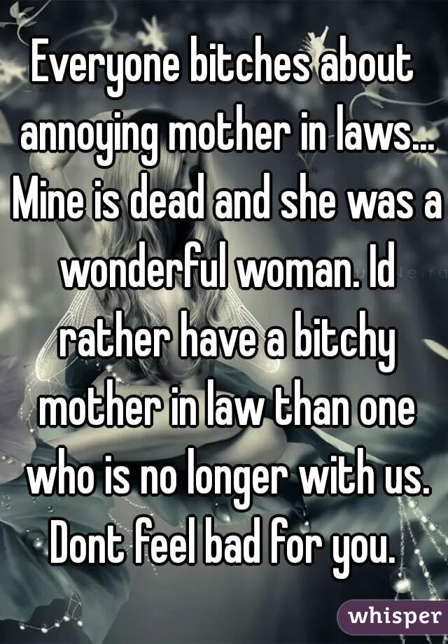 Everyone bitches about annoying mother in laws    Mine is dead and