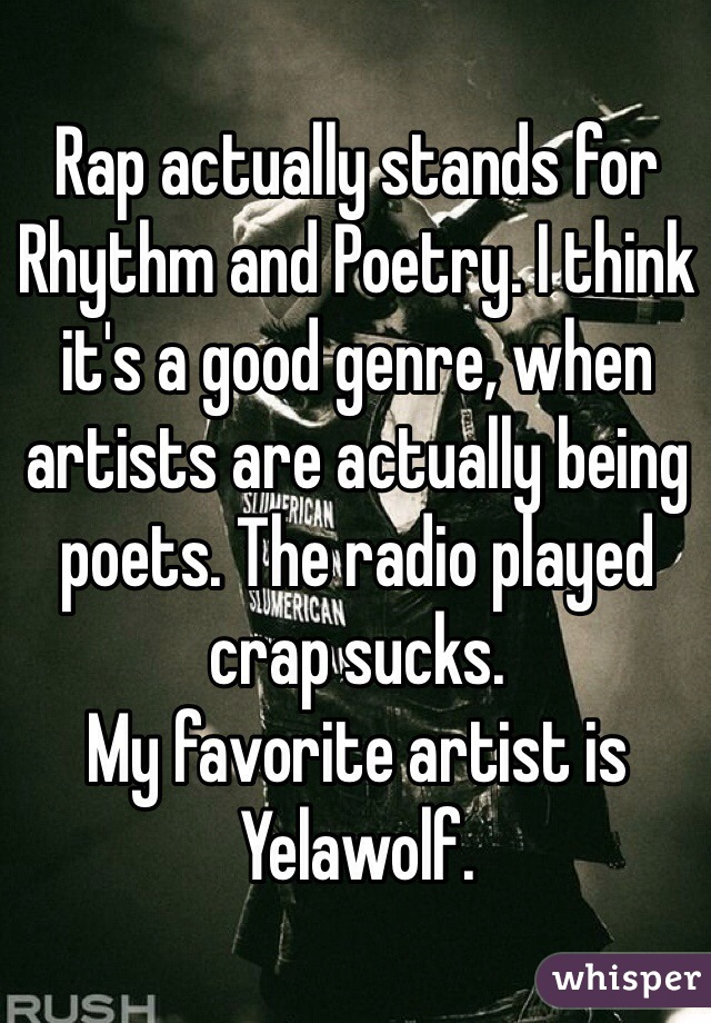 Rap actually stands for Rhythm and Poetry. I think it's a good genre, when artists are actually being poets. The radio played crap sucks.  My favorite artist is Yelawolf.