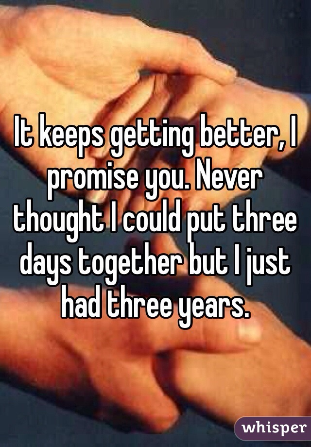 It keeps getting better, I promise you. Never thought I could put three days together but I just had three years.