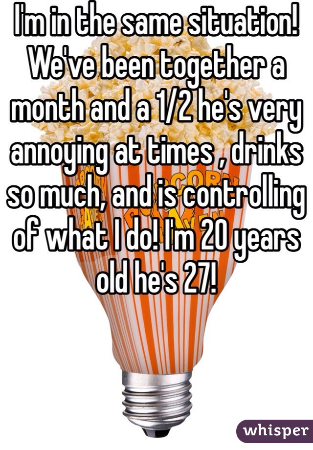 I'm in the same situation! We've been together a month and a 1/2 he's very annoying at times , drinks so much, and is controlling of what I do! I'm 20 years old he's 27!