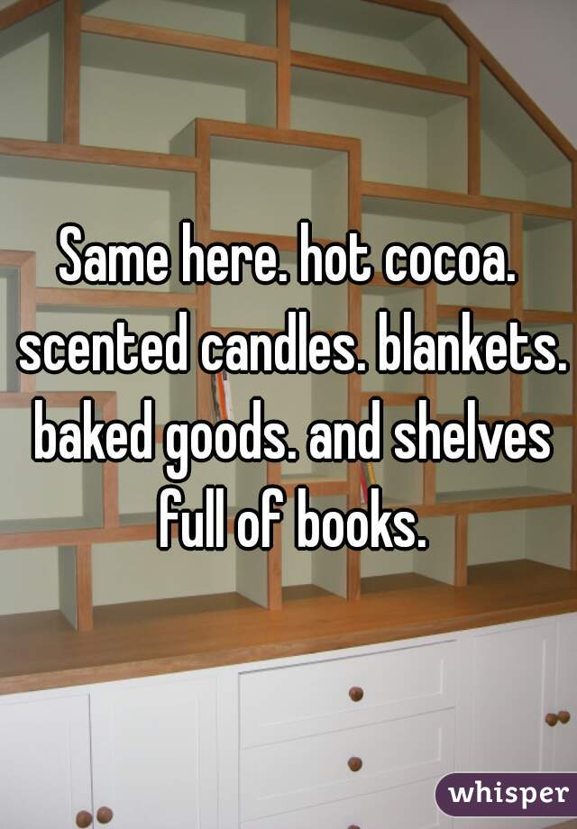 Same here. hot cocoa. scented candles. blankets. baked goods. and shelves full of books.