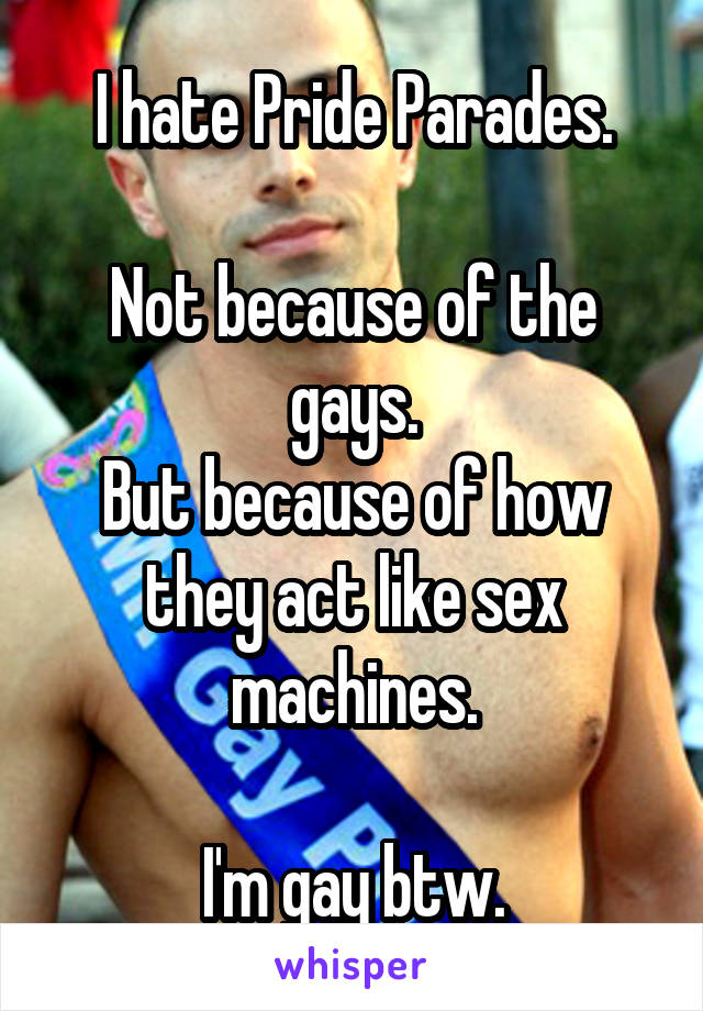 I hate Pride Parades.  Not because of the gays. But because of how they act like sex machines.  I'm gay btw.