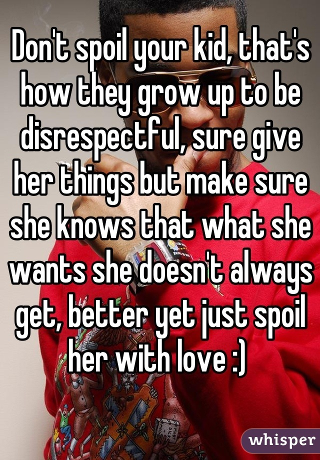 Don't spoil your kid, that's how they grow up to be disrespectful, sure give her things but make sure she knows that what she wants she doesn't always get, better yet just spoil her with love :)