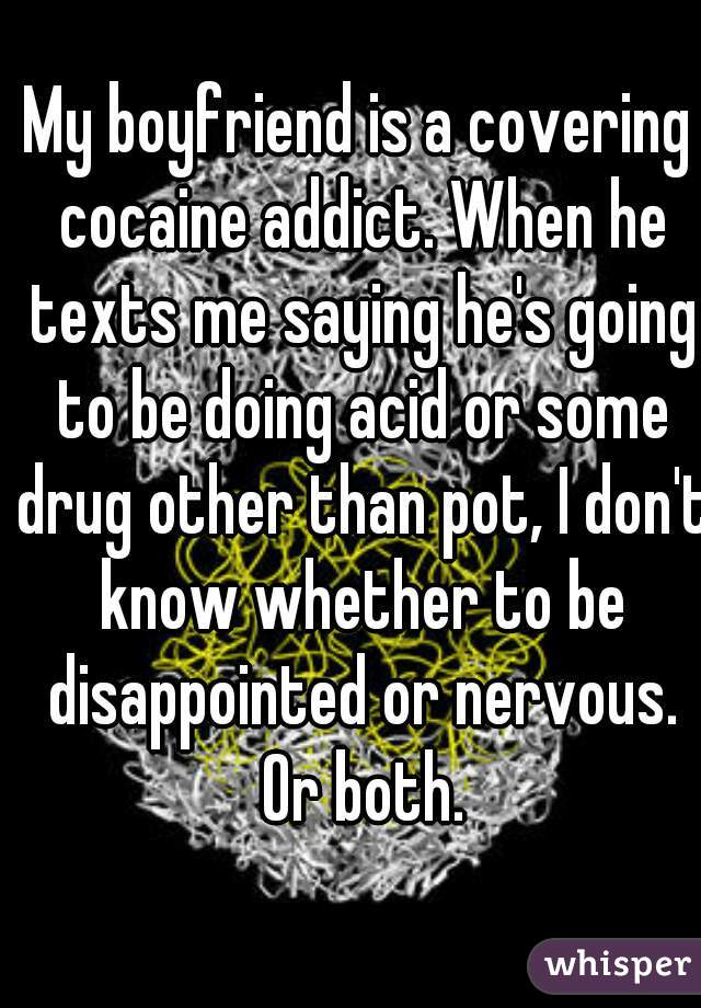 My boyfriend is a covering cocaine addict. When he texts me saying he's going to be doing acid or some drug other than pot, I don't know whether to be disappointed or nervous. Or both.