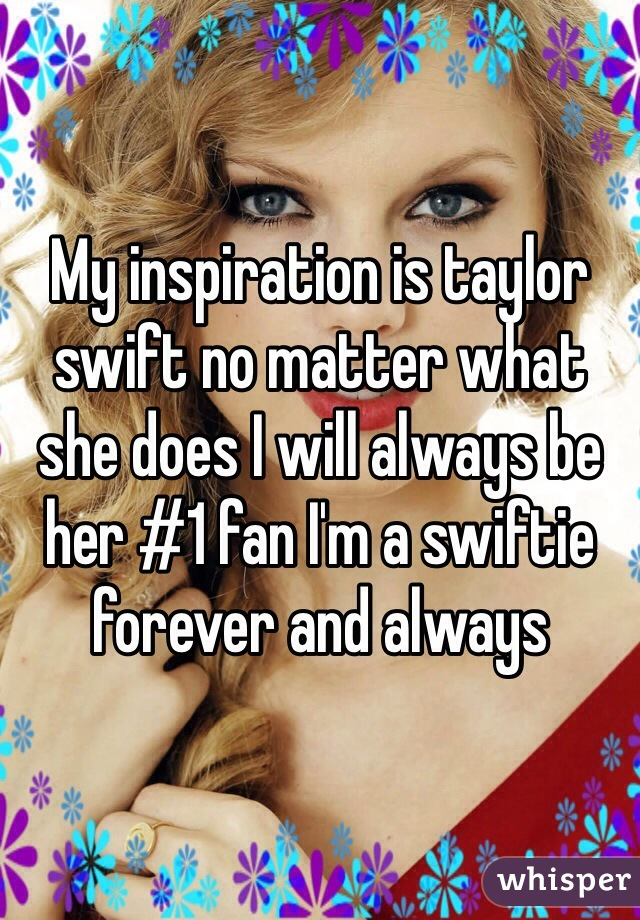My inspiration is taylor swift no matter what she does I will always be her #1 fan I'm a swiftie forever and always