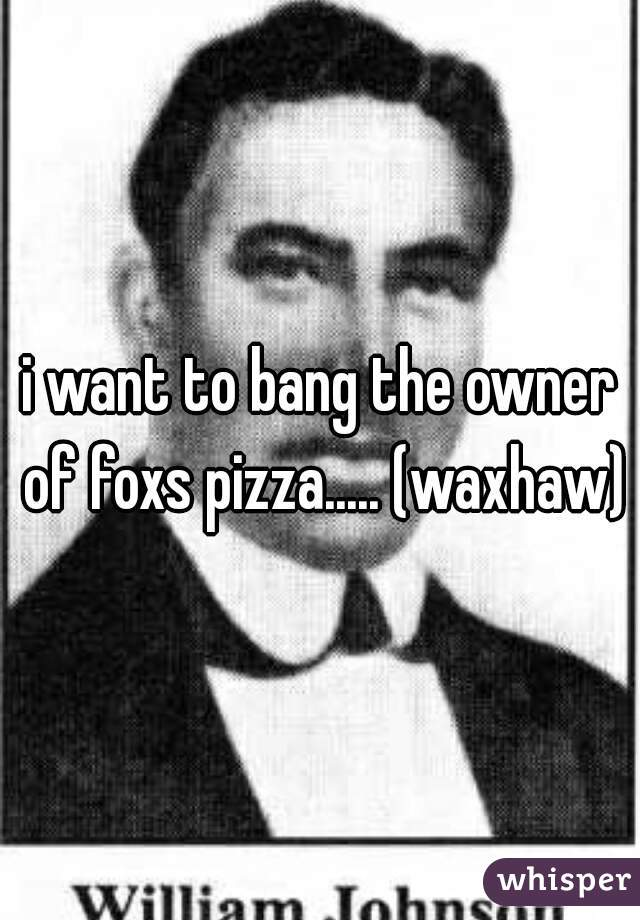 i want to bang the owner of foxs pizza..... (waxhaw)