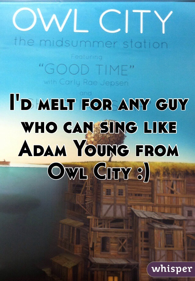 I'd melt for any guy who can sing like Adam Young from Owl City :)