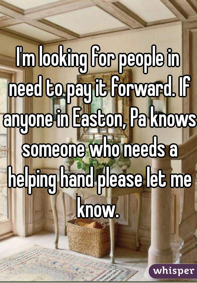 I'm looking for people in need to pay it forward. If anyone in Easton, Pa knows someone who needs a helping hand please let me know.