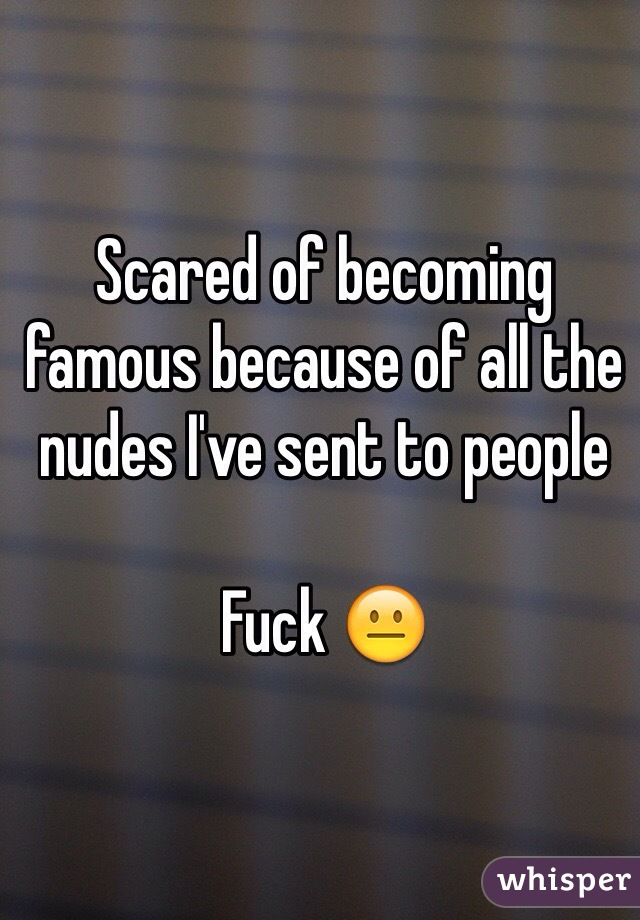 Scared of becoming famous because of all the nudes I've sent to people  Fuck 😐