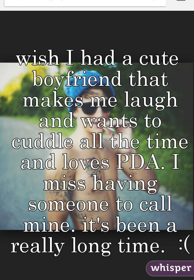 wish I had a cute boyfriend that makes me laugh and wants to cuddle all the time and loves PDA. I miss having someone to call mine. it's been a really long time.  :(