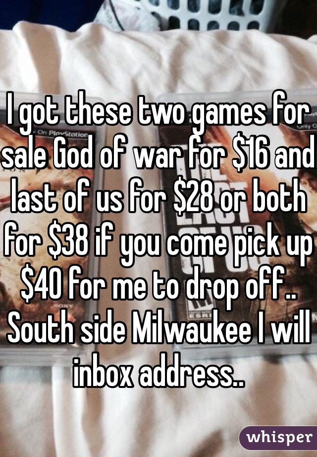 I got these two games for sale God of war for $16 and last of us for $28 or both for $38 if you come pick up $40 for me to drop off.. South side Milwaukee I will inbox address..