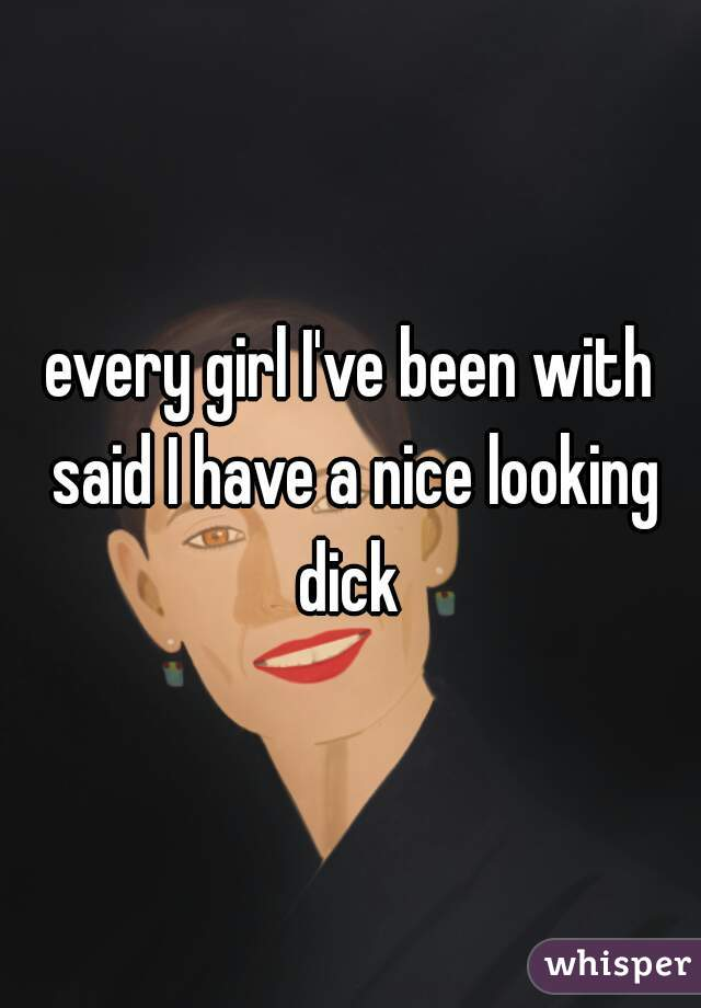 every girl I've been with said I have a nice looking dick