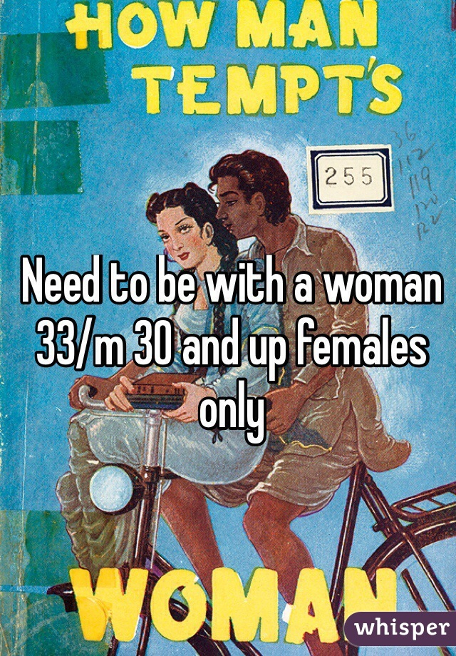 Need to be with a woman 33/m 30 and up females only