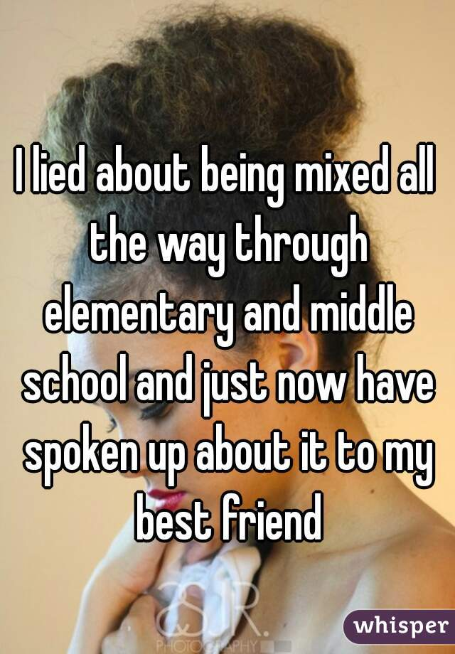I lied about being mixed all the way through elementary and middle school and just now have spoken up about it to my best friend