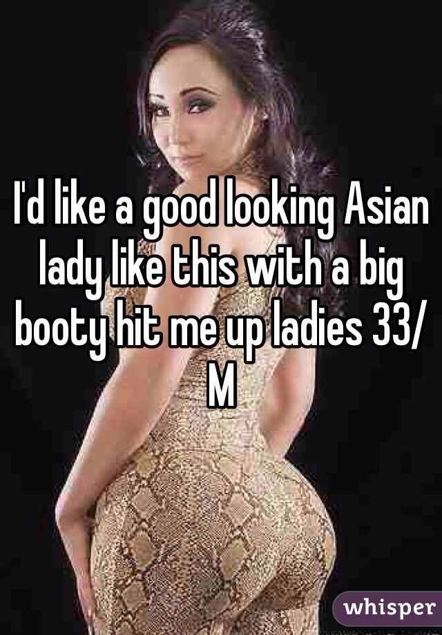 I'd like a good looking Asian lady like this with a big booty hit me up ladies 33/M