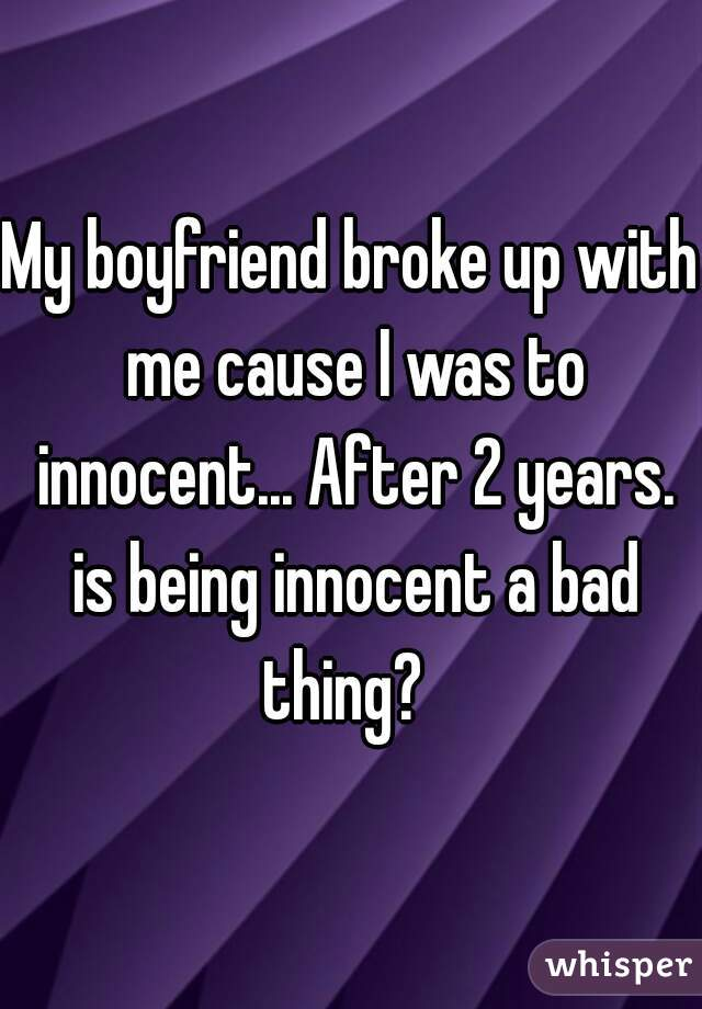 My boyfriend broke up with me cause I was to innocent... After 2 years. is being innocent a bad thing?