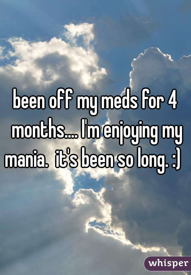 been off my meds for 4 months.... I'm enjoying my mania.  it's been so long. :)