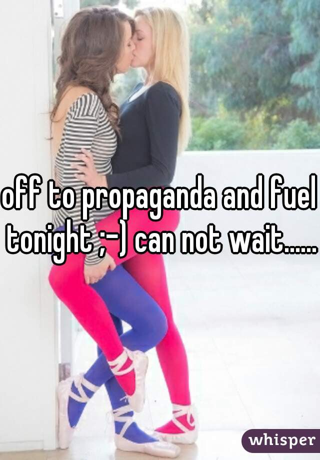 off to propaganda and fuel tonight ;-) can not wait......