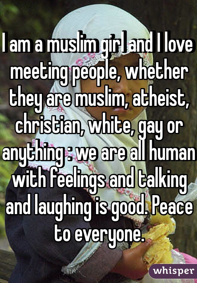 I am a muslim girl and I love meeting people, whether they are muslim, atheist, christian, white, gay or anything : we are all human with feelings and talking and laughing is good. Peace to everyone.