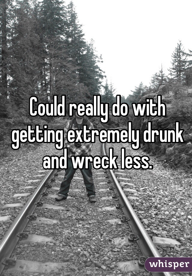 Could really do with getting extremely drunk and wreck less.