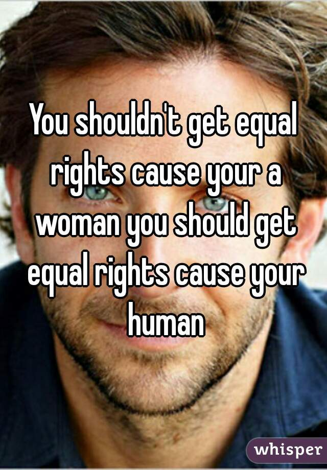 You shouldn't get equal rights cause your a woman you should get equal rights cause your human